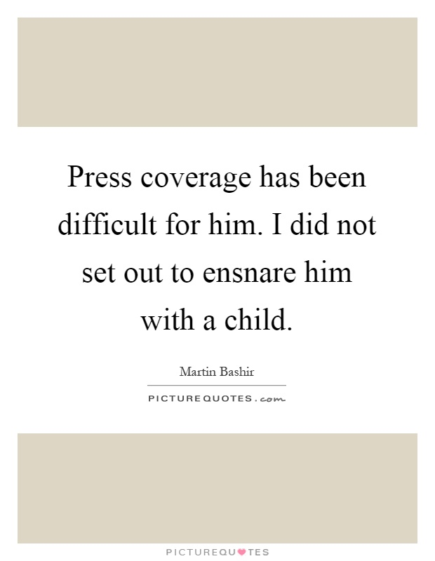 Press coverage has been difficult for him. I did not set out to ensnare him with a child Picture Quote #1