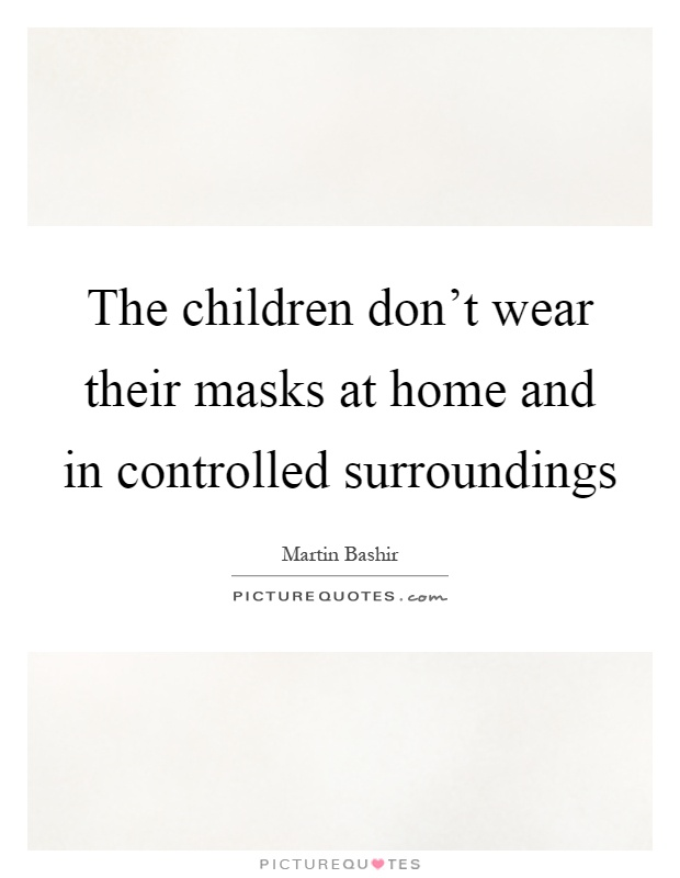 The children don't wear their masks at home and in controlled surroundings Picture Quote #1