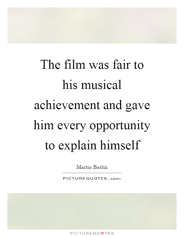 The film was fair to his musical achievement and gave him every opportunity to explain himself Picture Quote #1