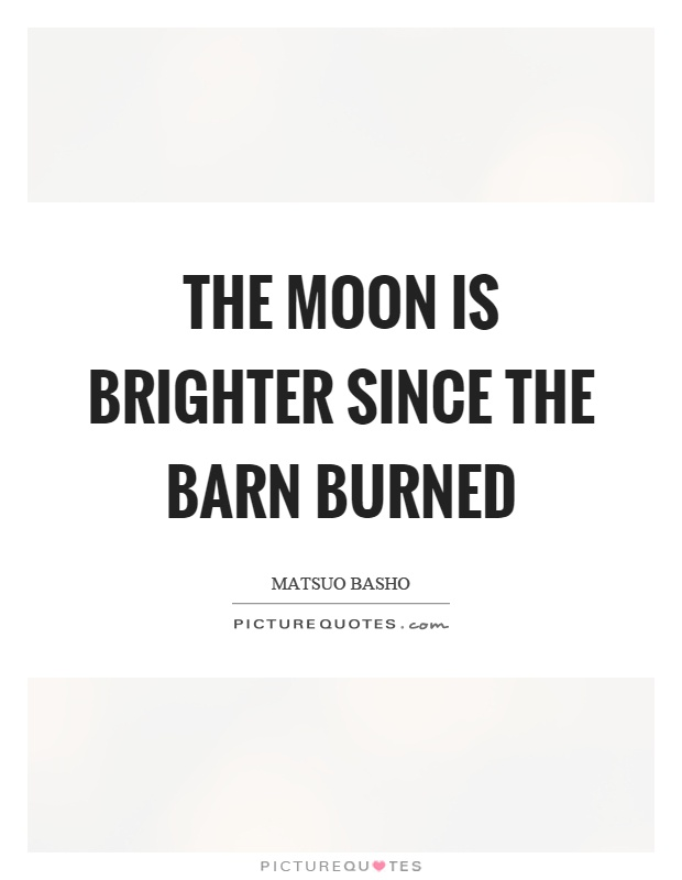 The moon is brighter since the barn burned Picture Quote #1