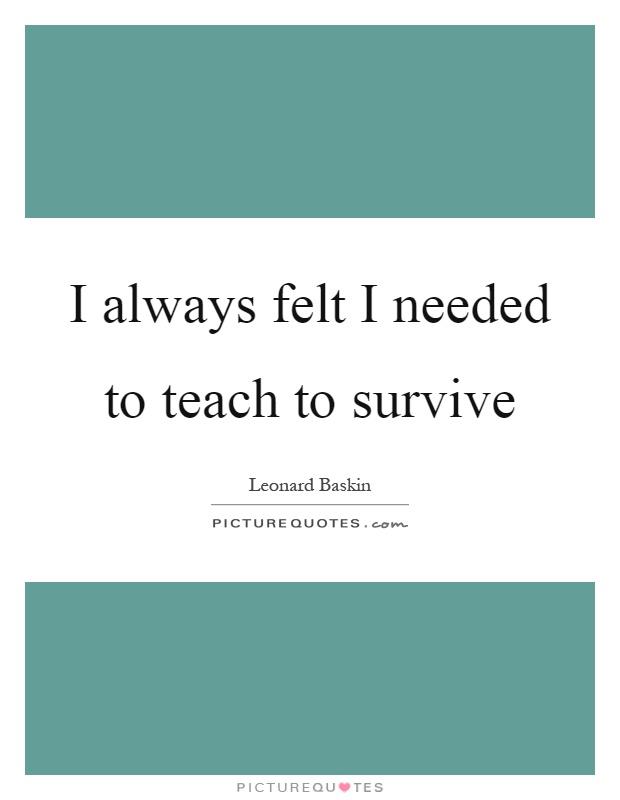 I always felt I needed to teach to survive Picture Quote #1