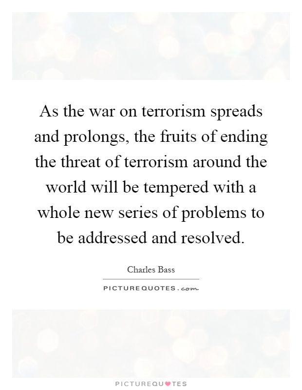 As the war on terrorism spreads and prolongs, the fruits of ending the threat of terrorism around the world will be tempered with a whole new series of problems to be addressed and resolved Picture Quote #1