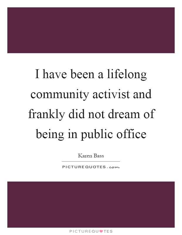 I have been a lifelong community activist and frankly did not dream of being in public office Picture Quote #1