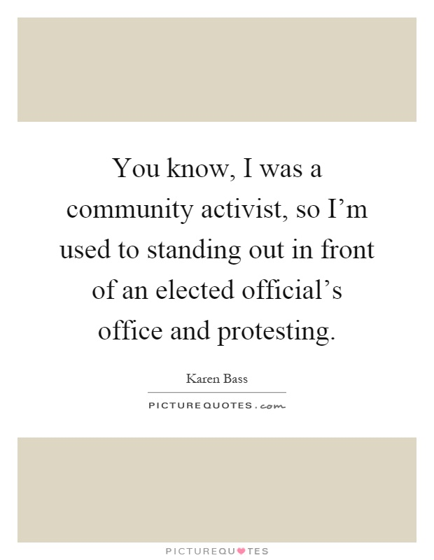 You know, I was a community activist, so I'm used to standing out in front of an elected official's office and protesting Picture Quote #1