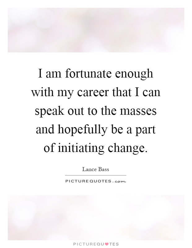 I am fortunate enough with my career that I can speak out to the masses and hopefully be a part of initiating change Picture Quote #1