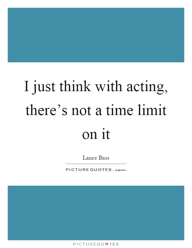 I just think with acting, there's not a time limit on it Picture Quote #1