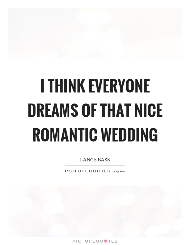 I Think Everyone Dreams Of That Nice Romantic Wedding Picture Quotes