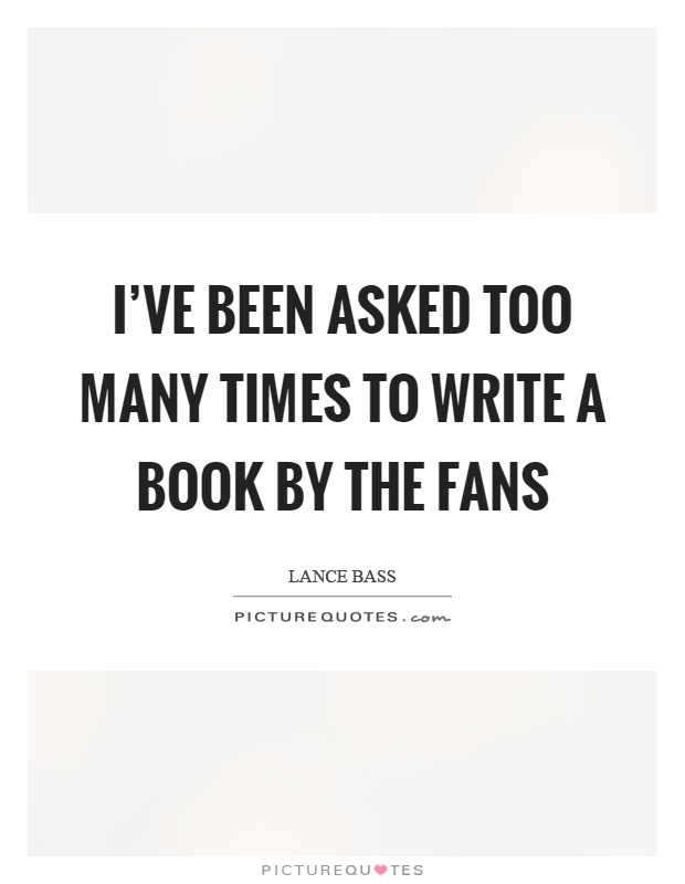 I've been asked too many times to write a book by the fans Picture Quote #1