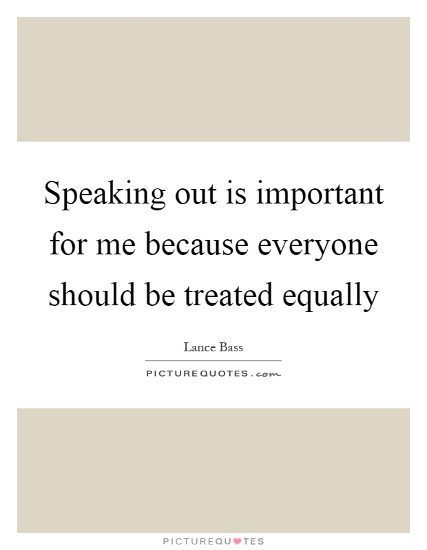 Speaking out is important for me because everyone should be treated equally Picture Quote #1