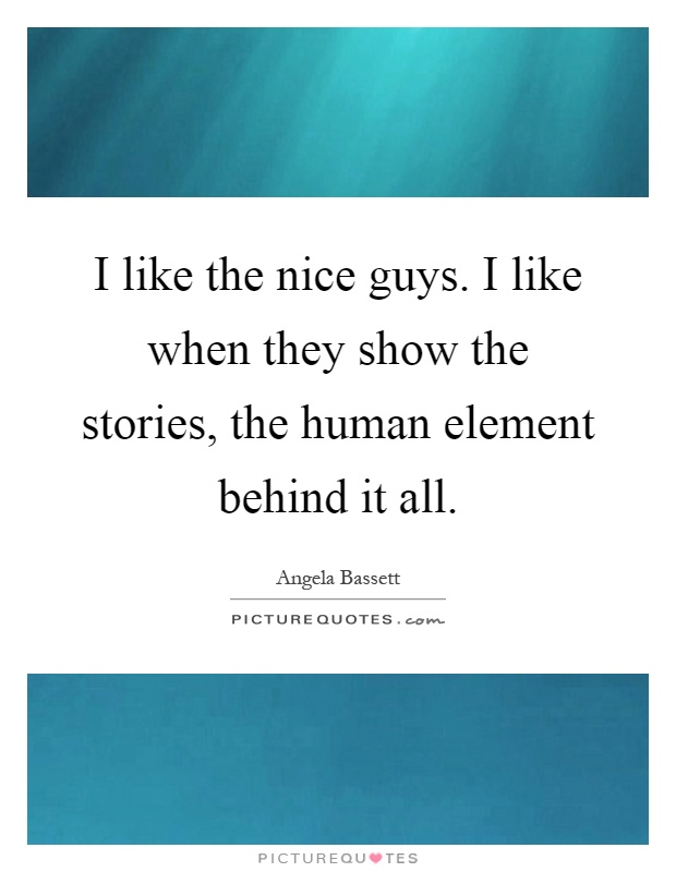 I like the nice guys. I like when they show the stories, the human element behind it all Picture Quote #1