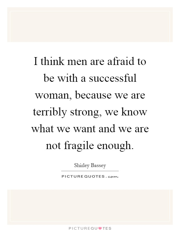 I think men are afraid to be with a successful woman, because we are terribly strong, we know what we want and we are not fragile enough Picture Quote #1