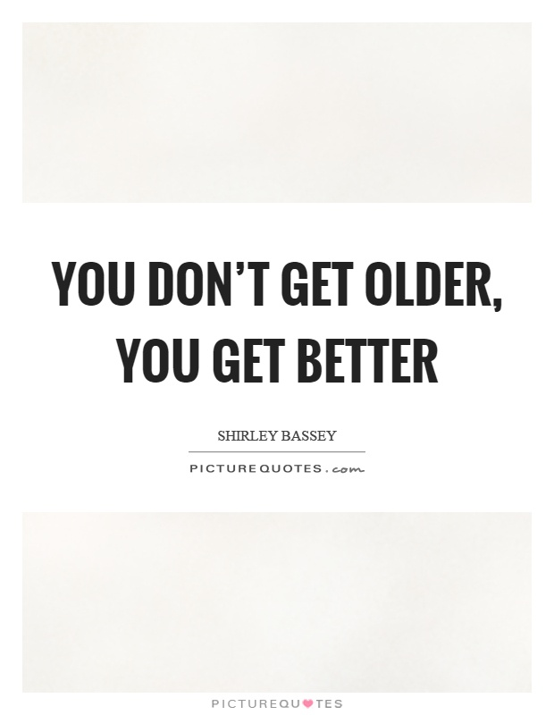 You don't get older, you get better Picture Quote #1