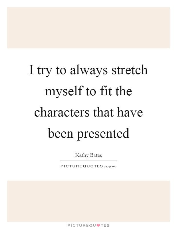 I try to always stretch myself to fit the characters that have been presented Picture Quote #1