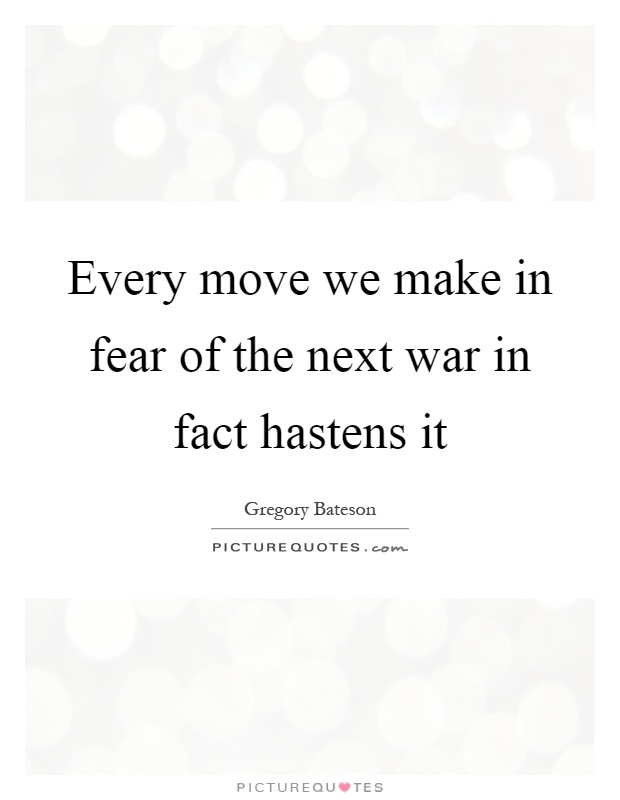 Every move we make in fear of the next war in fact hastens it Picture Quote #1