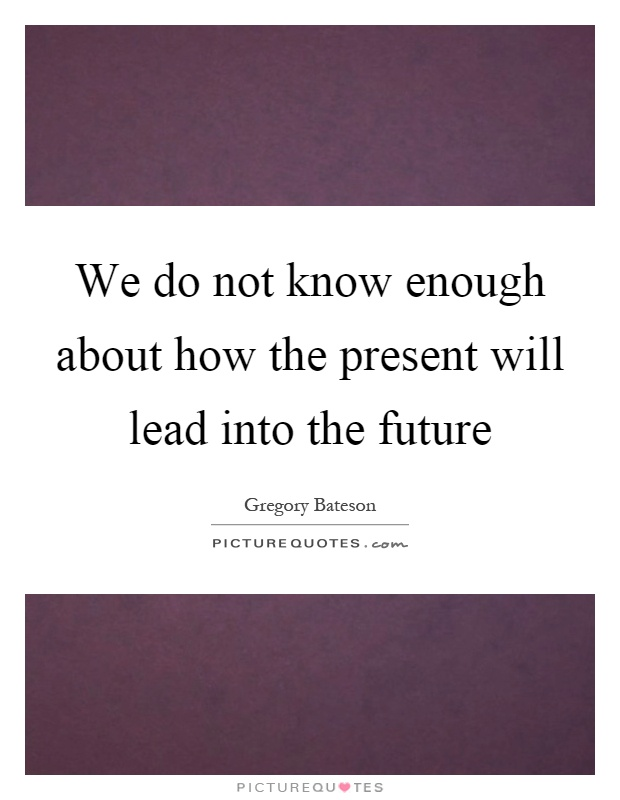 We do not know enough about how the present will lead into the future Picture Quote #1