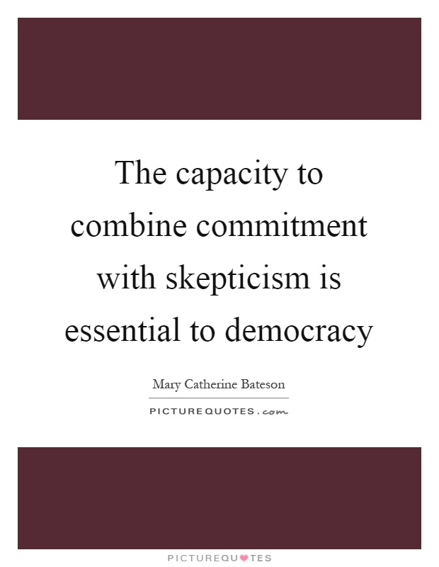 The capacity to combine commitment with skepticism is essential to democracy Picture Quote #1