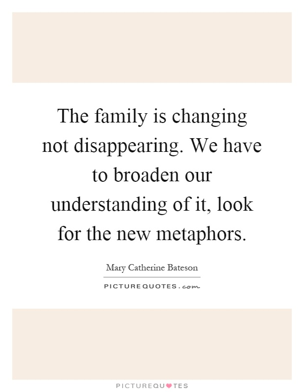 The family is changing not disappearing. We have to broaden our understanding of it, look for the new metaphors Picture Quote #1