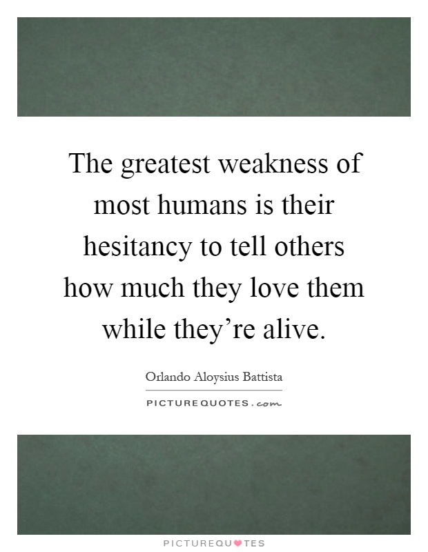The greatest weakness of most humans is their hesitancy to tell others how much they love them while they're alive Picture Quote #1