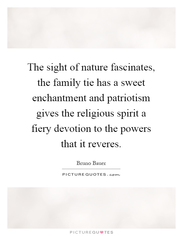 The sight of nature fascinates, the family tie has a sweet enchantment and patriotism gives the religious spirit a fiery devotion to the powers that it reveres Picture Quote #1