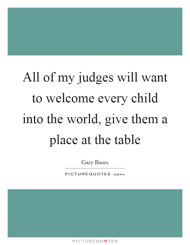 All of my judges will want to welcome every child into the for Table quotes