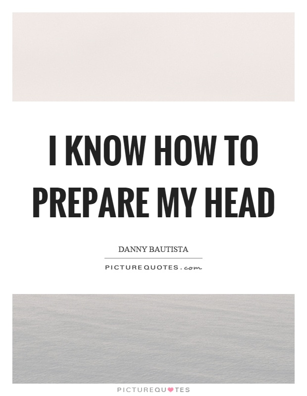 I know how to prepare my head Picture Quote #1