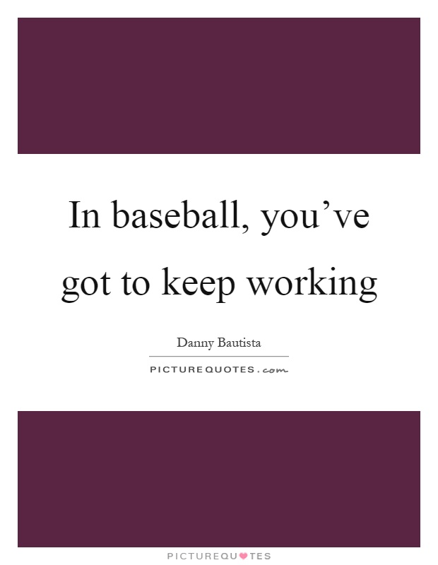 In baseball, you've got to keep working Picture Quote #1