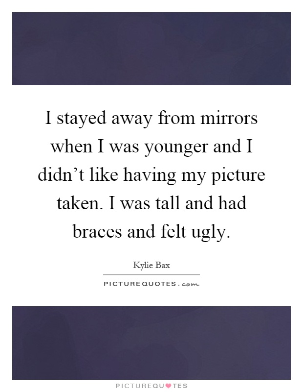 I stayed away from mirrors when I was younger and I didn't like having my picture taken. I was tall and had braces and felt ugly Picture Quote #1