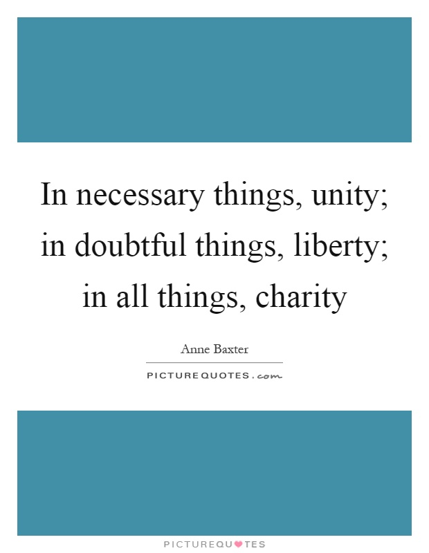 In necessary things, unity; in doubtful things, liberty; in all things, charity Picture Quote #1