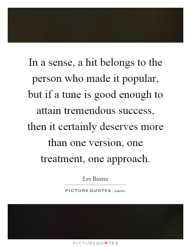 In a sense, a hit belongs to the person who made it popular, but if a tune is good enough to attain tremendous success, then it certainly deserves more than one version, one treatment, one approach Picture Quote #1