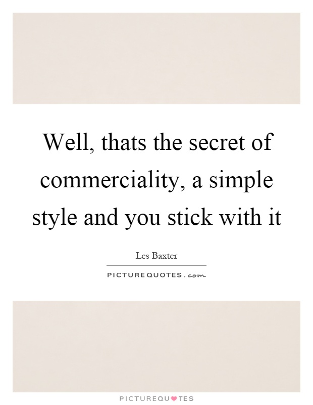 Well, thats the secret of commerciality, a simple style and you stick with it Picture Quote #1