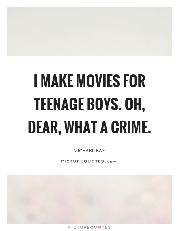 I make movies for teenage boys. Oh, dear, what a crime Picture Quote #1