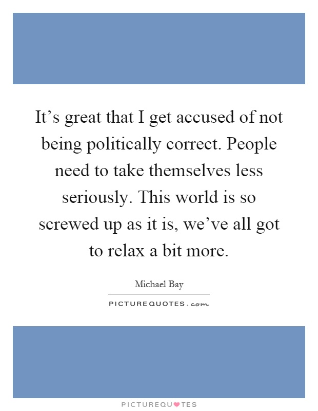 It's great that I get accused of not being politically correct. People need to take themselves less seriously. This world is so screwed up as it is, we've all got to relax a bit more Picture Quote #1