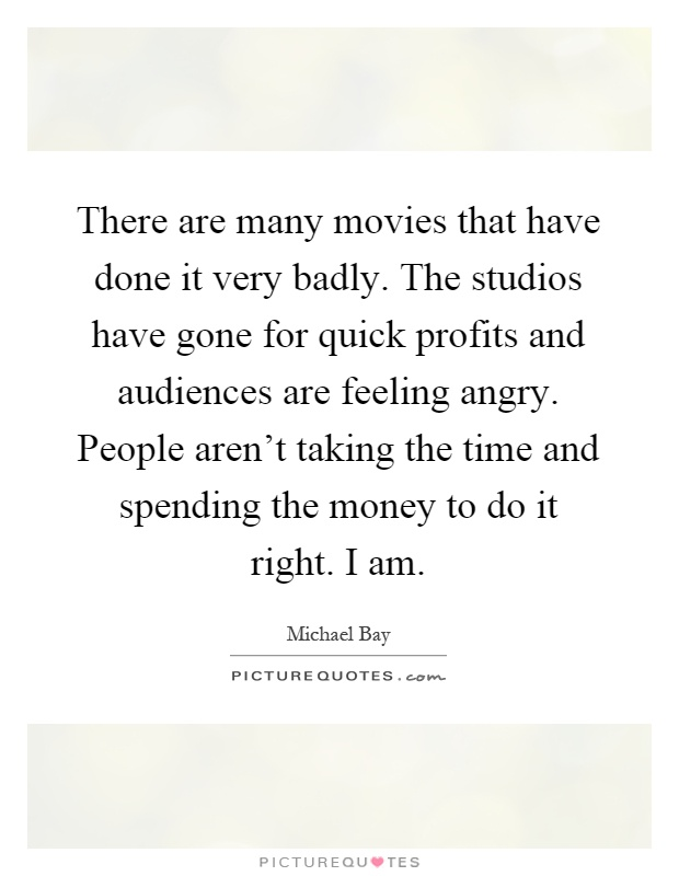 There are many movies that have done it very badly. The studios have gone for quick profits and audiences are feeling angry. People aren't taking the time and spending the money to do it right. I am Picture Quote #1