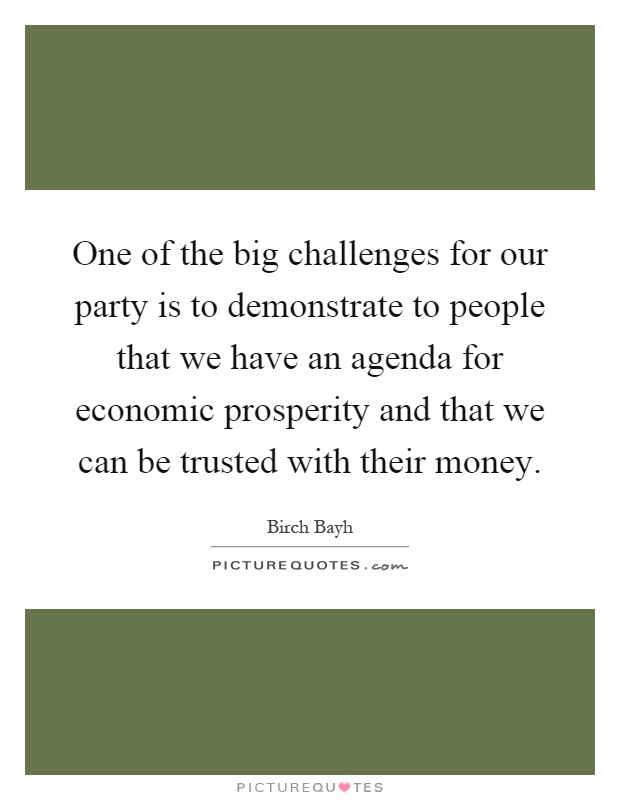 One of the big challenges for our party is to demonstrate to people that we have an agenda for economic prosperity and that we can be trusted with their money Picture Quote #1