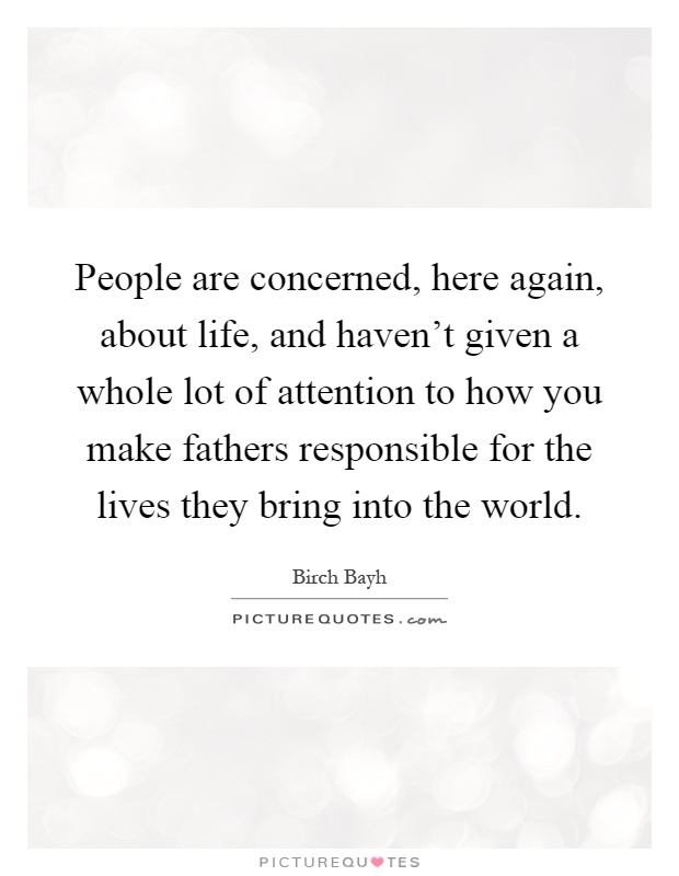 People are concerned, here again, about life, and haven't given a whole lot of attention to how you make fathers responsible for the lives they bring into the world Picture Quote #1