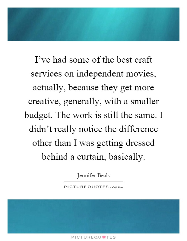 I've had some of the best craft services on independent movies, actually, because they get more creative, generally, with a smaller budget. The work is still the same. I didn't really notice the difference other than I was getting dressed behind a curtain, basically Picture Quote #1