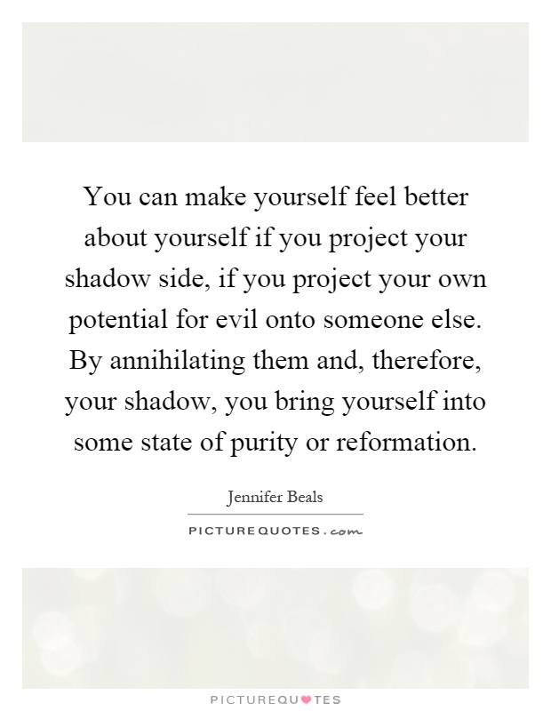 You can make yourself feel better about yourself if you project your shadow side, if you project your own potential for evil onto someone else. By annihilating them and, therefore, your shadow, you bring yourself into some state of purity or reformation Picture Quote #1