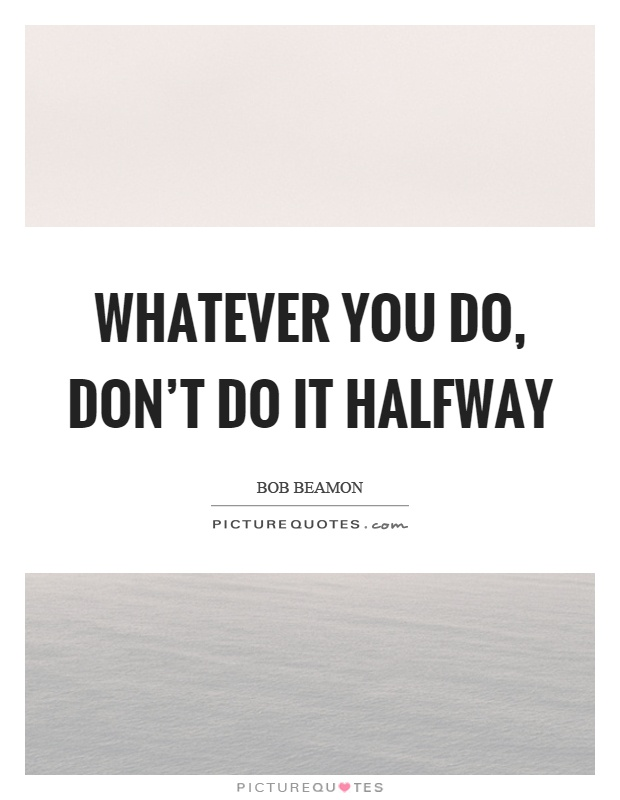 Whatever you do, don't do it halfway Picture Quote #1