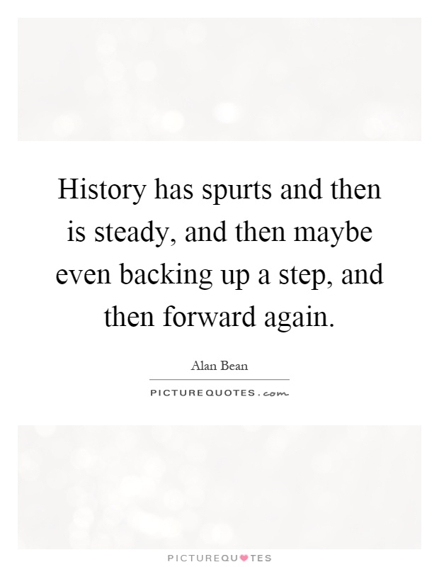 History has spurts and then is steady, and then maybe even backing up a step, and then forward again Picture Quote #1