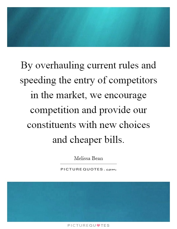 By overhauling current rules and speeding the entry of competitors in the market, we encourage competition and provide our constituents with new choices and cheaper bills Picture Quote #1