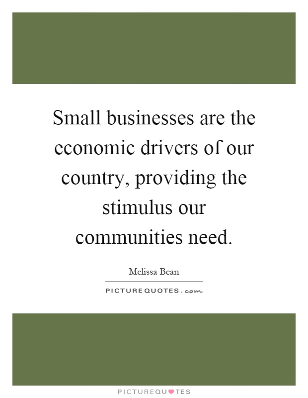 Small businesses are the economic drivers of our country, providing the stimulus our communities need Picture Quote #1