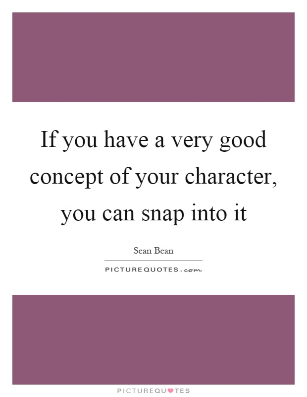 If you have a very good concept of your character, you can snap into it Picture Quote #1