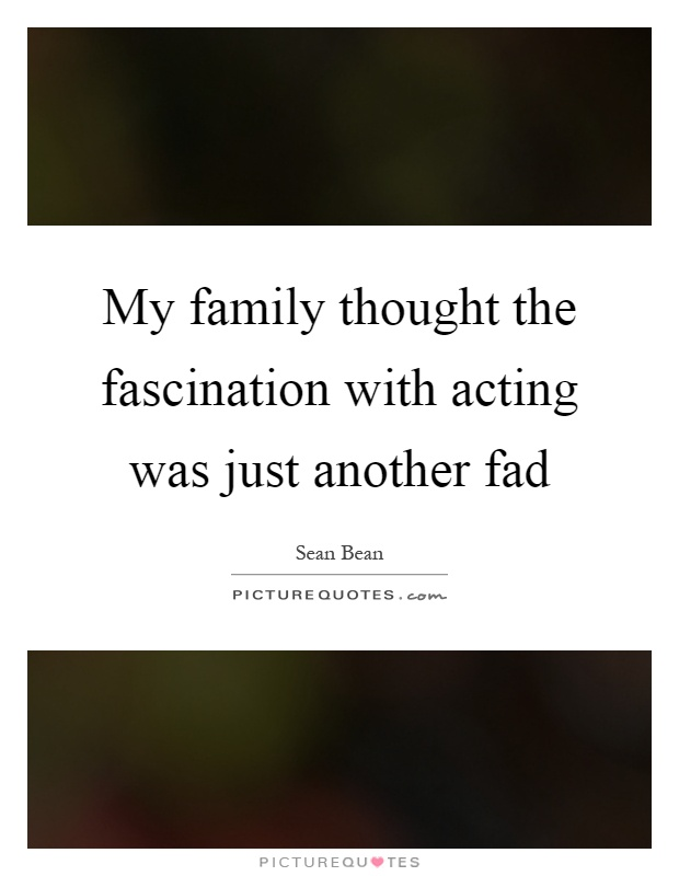 My family thought the fascination with acting was just another fad Picture Quote #1