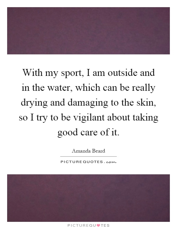 With my sport, I am outside and in the water, which can be really drying and damaging to the skin, so I try to be vigilant about taking good care of it Picture Quote #1