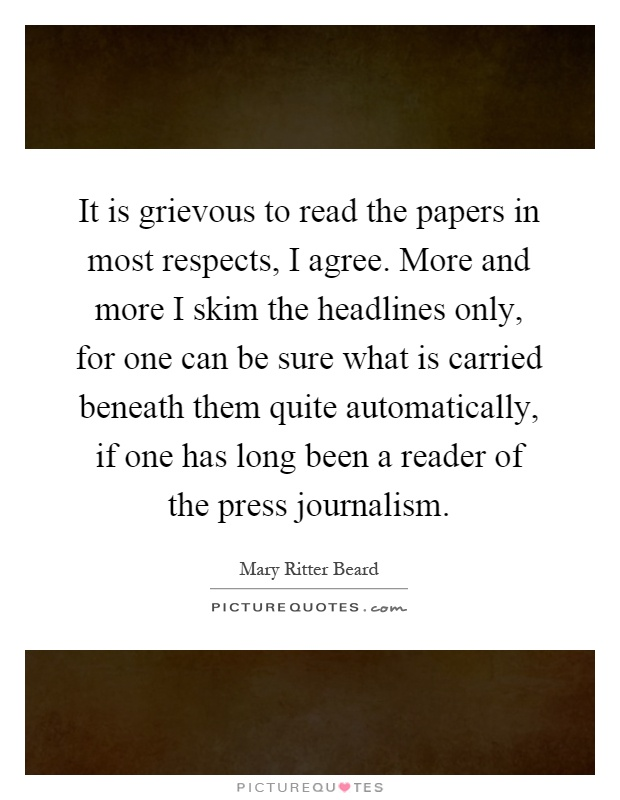 It is grievous to read the papers in most respects, I agree. More and more I skim the headlines only, for one can be sure what is carried beneath them quite automatically, if one has long been a reader of the press journalism Picture Quote #1