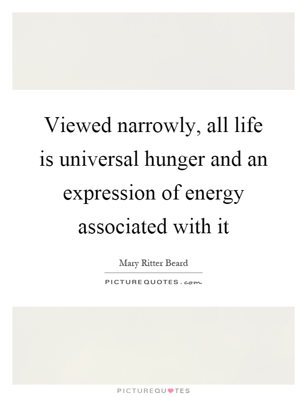Viewed narrowly, all life is universal hunger and an expression of energy associated with it Picture Quote #1