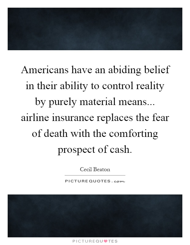 Americans have an abiding belief in their ability to control reality by purely material means... airline insurance replaces the fear of death with the comforting prospect of cash Picture Quote #1