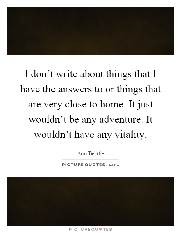 I don't write about things that I have the answers to or things that are very close to home. It just wouldn't be any adventure. It wouldn't have any vitality Picture Quote #1