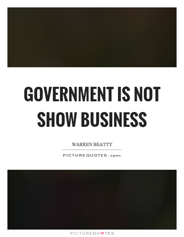 Government is not show business Picture Quote #1