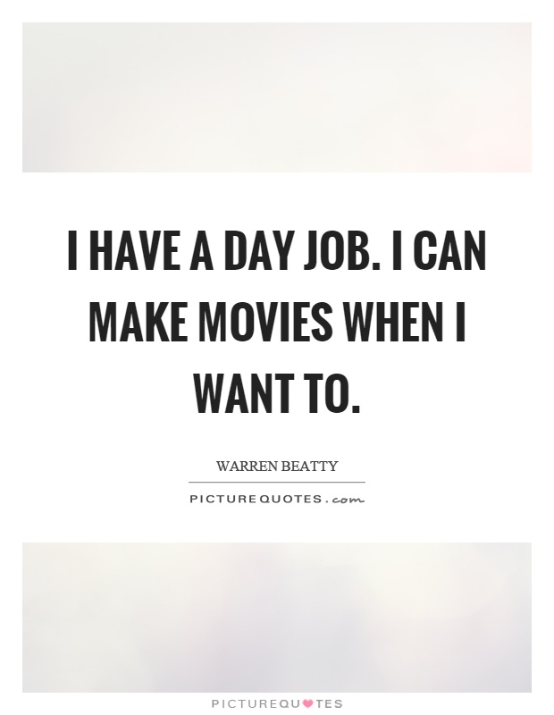 I have a day job. I can make movies when I want to Picture Quote #1